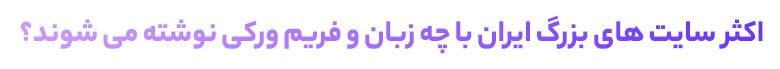 اکثر سایت های بزرگ ایران با چه زبان و فریم ورکی نوشته می شوند؟